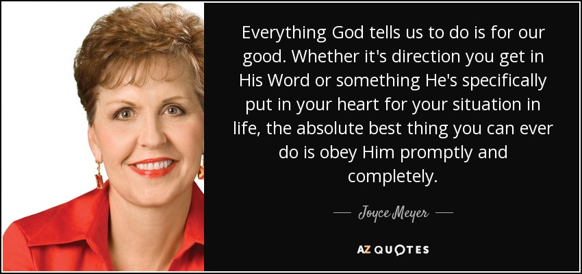 Everything God tells us to do is for our good. Whether it's direction you get in His Word or something He's specifically put in your heart for your situation in life, the absolute best thing you can ever do is obey Him promptly and completely. - Joyce Meyer