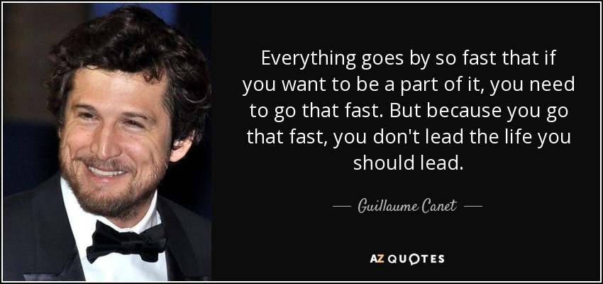 Everything goes by so fast that if you want to be a part of it, you need to go that fast. But because you go that fast, you don't lead the life you should lead. - Guillaume Canet