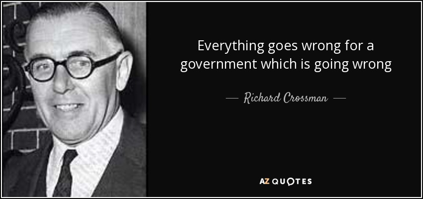 Everything goes wrong for a government which is going wrong - Richard Crossman