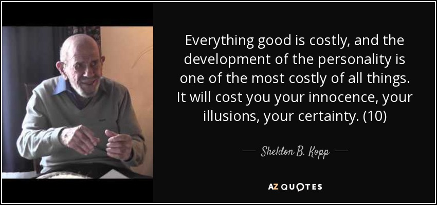 Everything good is costly, and the development of the personality is one of the most costly of all things. It will cost you your innocence, your illusions, your certainty. (10) - Sheldon B. Kopp