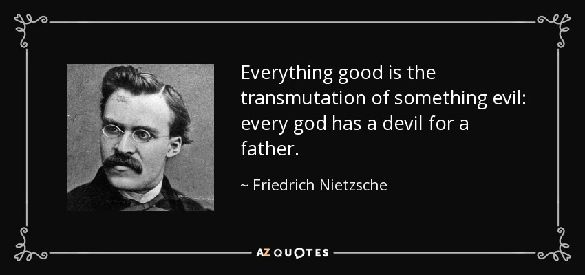 Everything good is the transmutation of something evil: every god has a devil for a father. - Friedrich Nietzsche