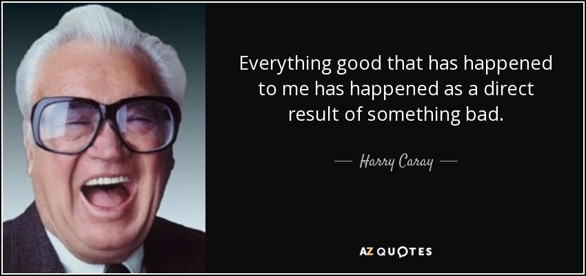 Everything good that has happened to me has happened as a direct result of something bad. - Harry Caray