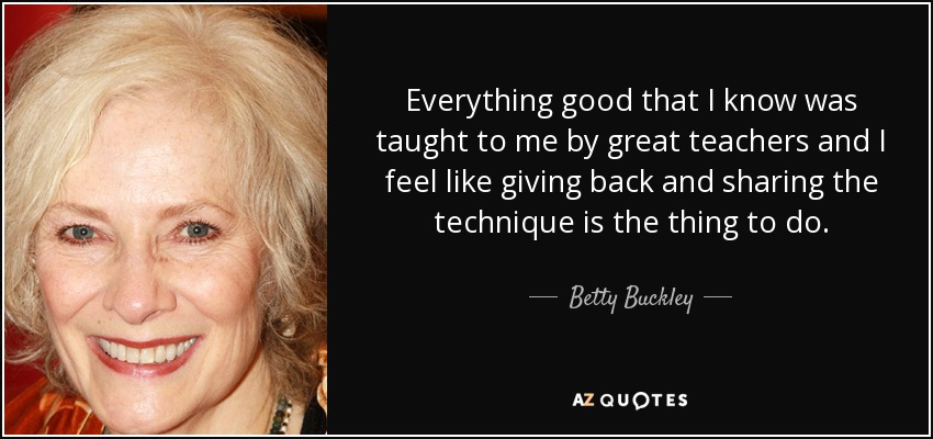 Everything good that I know was taught to me by great teachers and I feel like giving back and sharing the technique is the thing to do. - Betty Buckley