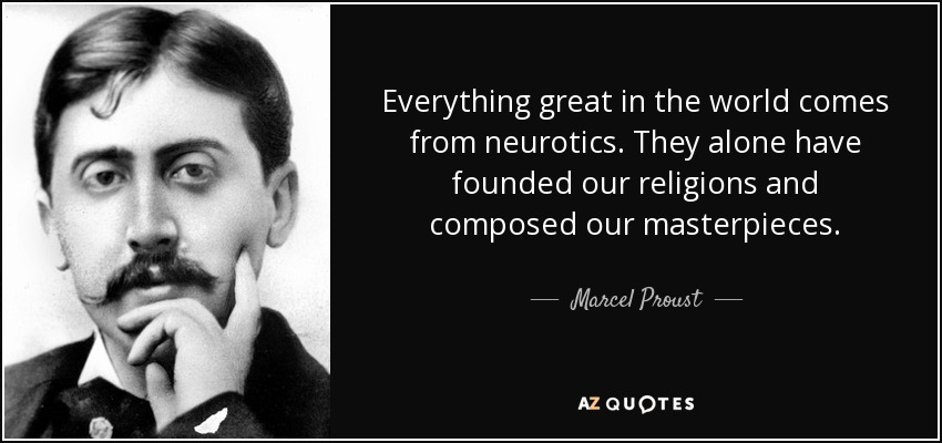 Everything great in the world comes from neurotics. They alone have founded our religions and composed our masterpieces. - Marcel Proust