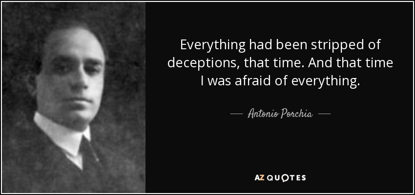 Everything had been stripped of deceptions, that time. And that time I was afraid of everything. - Antonio Porchia