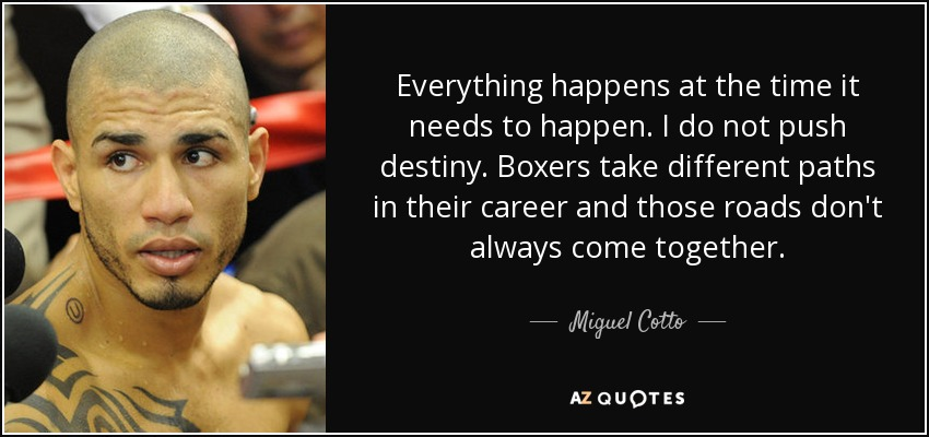 Everything happens at the time it needs to happen. I do not push destiny. Boxers take different paths in their career and those roads don't always come together. - Miguel Cotto