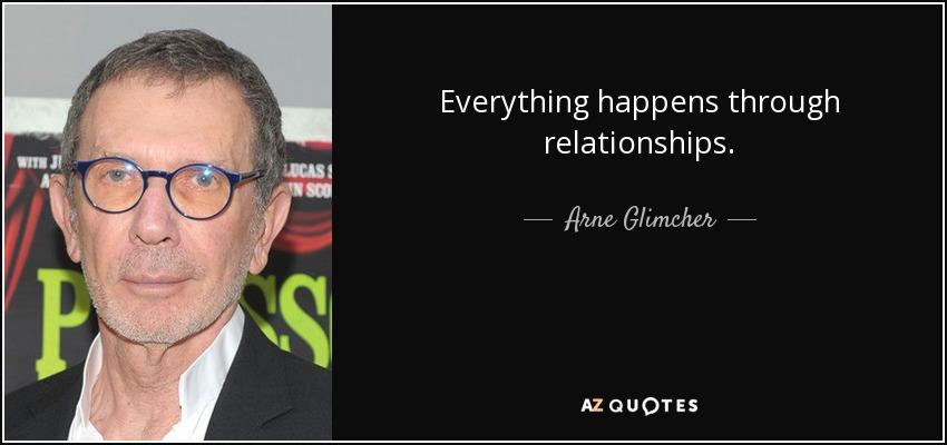 Everything happens through relationships. - Arne Glimcher