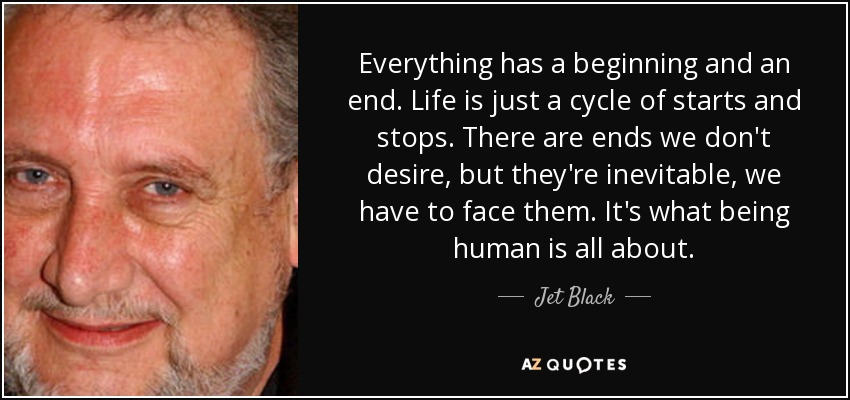 Everything has a beginning and an end. Life is just a cycle of starts and stops. There are ends we don't desire, but they're inevitable, we have to face them. It's what being human is all about. - Jet Black
