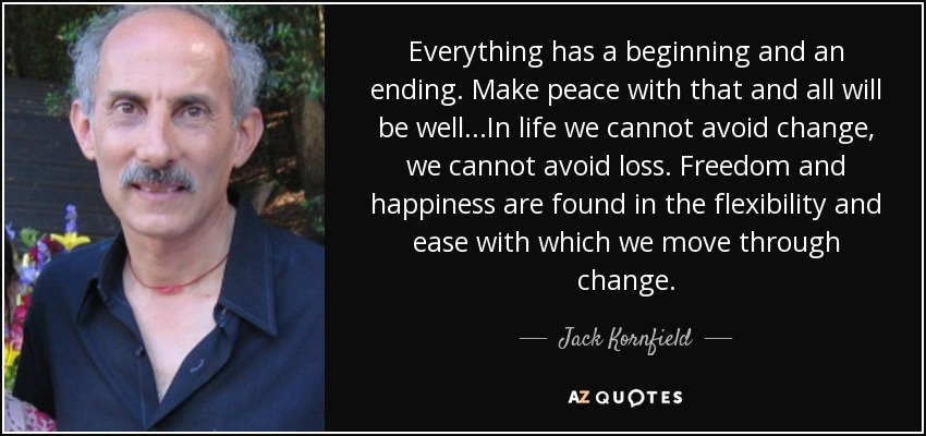 Everything has a beginning and an ending. Make peace with that and all will be well...In life we cannot avoid change, we cannot avoid loss. Freedom and happiness are found in the flexibility and ease with which we move through change. - Jack Kornfield