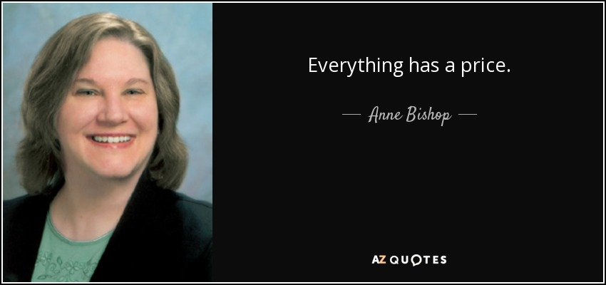 Everything has a price. - Anne Bishop