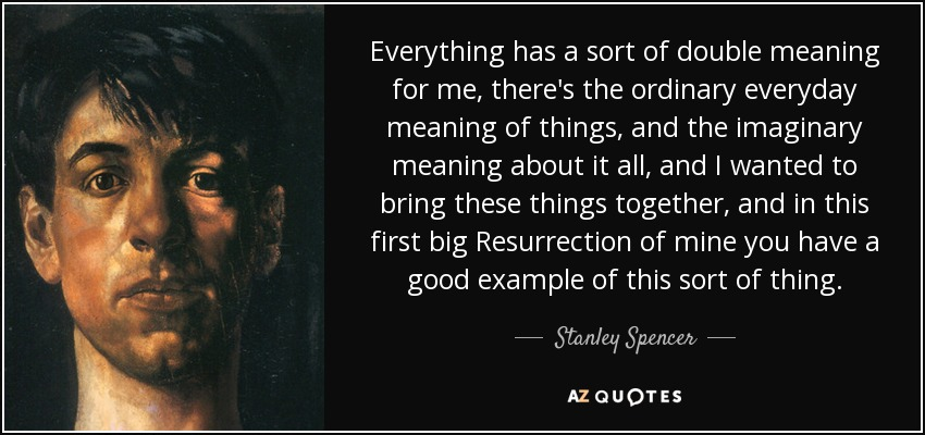 Everything has a sort of double meaning for me, there's the ordinary everyday meaning of things, and the imaginary meaning about it all, and I wanted to bring these things together, and in this first big Resurrection of mine you have a good example of this sort of thing. - Stanley Spencer