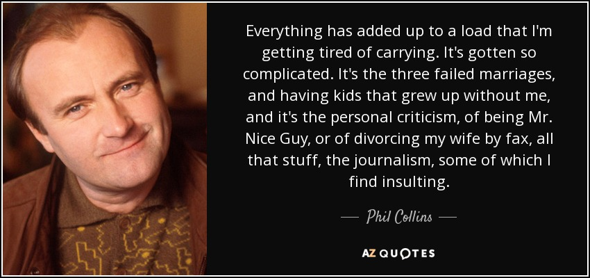 Phil Collins Quote Everything Has Added Up To A Load That Im
