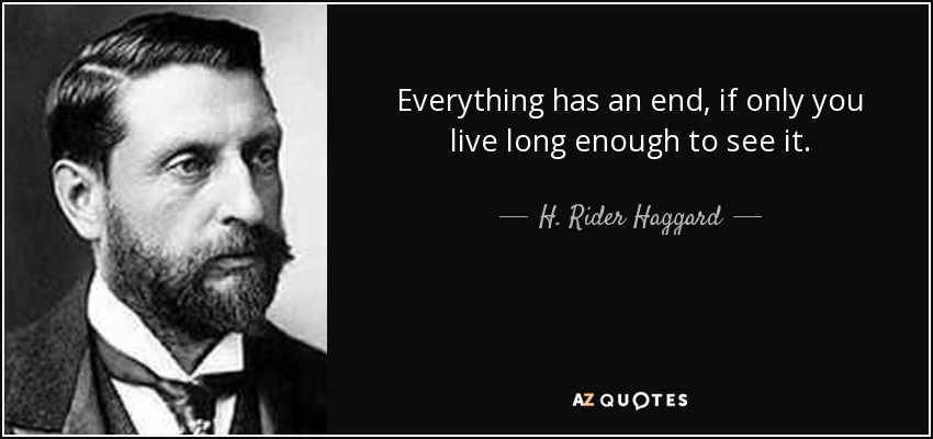 Everything has an end, if only you live long enough to see it. - H. Rider Haggard