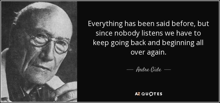 Everything has been said before, but since nobody listens we have to keep going back and beginning all over again. - Andre Gide