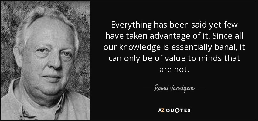 Everything has been said yet few have taken advantage of it. Since all our knowledge is essentially banal, it can only be of value to minds that are not. - Raoul Vaneigem