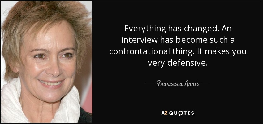 Everything has changed. An interview has become such a confrontational thing. It makes you very defensive. - Francesca Annis