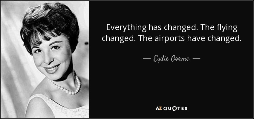 Everything has changed. The flying changed. The airports have changed. - Eydie Gorme