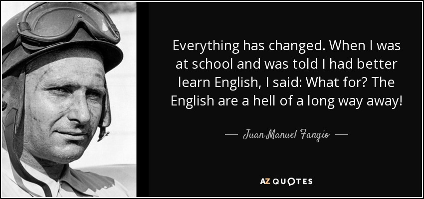 Everything has changed. When I was at school and was told I had better learn English, I said: What for? The English are a hell of a long way away! - Juan Manuel Fangio
