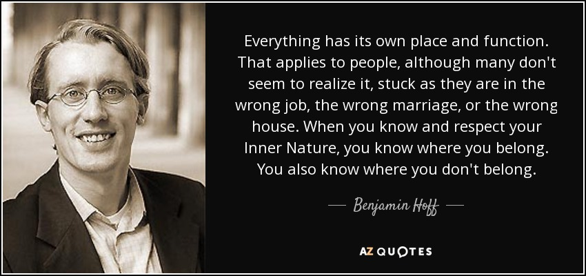 Everything has its own place and function. That applies to people, although many don't seem to realize it, stuck as they are in the wrong job, the wrong marriage, or the wrong house. When you know and respect your Inner Nature, you know where you belong. You also know where you don't belong. - Benjamin Hoff