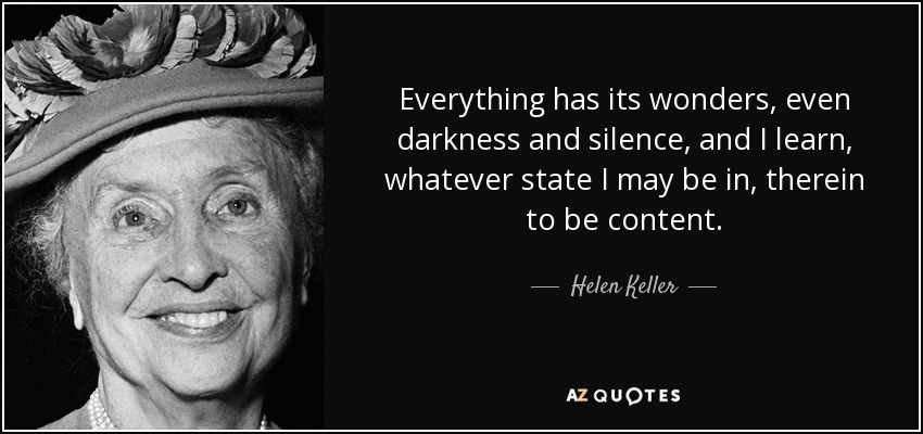 Everything has its wonders, even darkness and silence, and I learn, whatever state I may be in, therein to be content. - Helen Keller