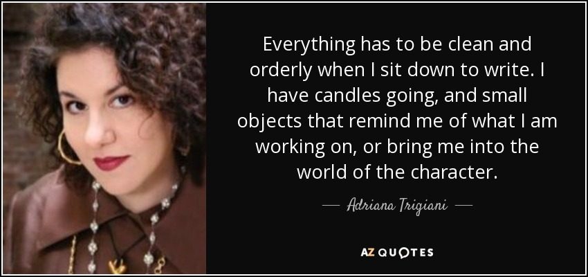 Everything has to be clean and orderly when I sit down to write. I have candles going, and small objects that remind me of what I am working on, or bring me into the world of the character. - Adriana Trigiani
