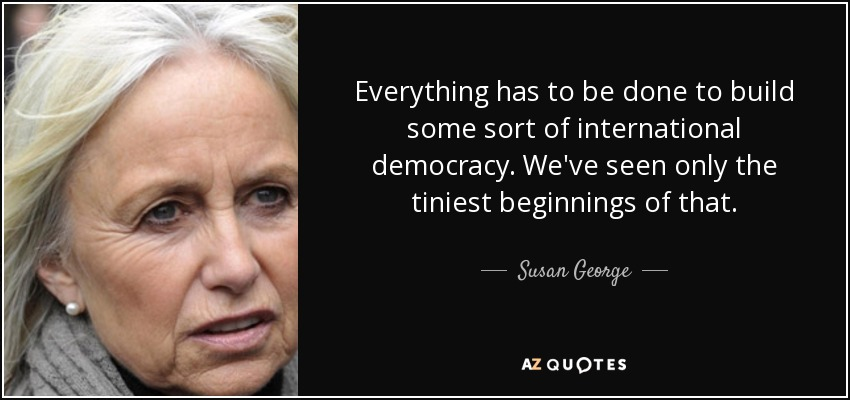Everything has to be done to build some sort of international democracy. We've seen only the tiniest beginnings of that. - Susan George