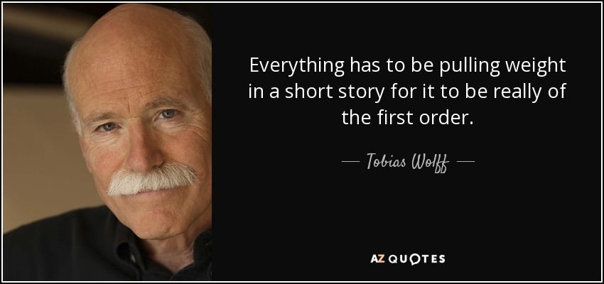Everything has to be pulling weight in a short story for it to be really of the first order. - Tobias Wolff