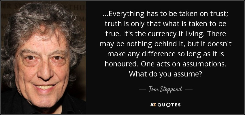 ...Everything has to be taken on trust; truth is only that what is taken to be true. It's the currency if living. There may be nothing behind it, but it doesn't make any difference so long as it is honoured. One acts on assumptions. What do you assume? - Tom Stoppard