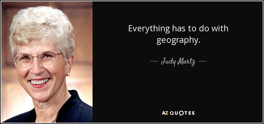 Everything has to do with geography. - Judy Martz
