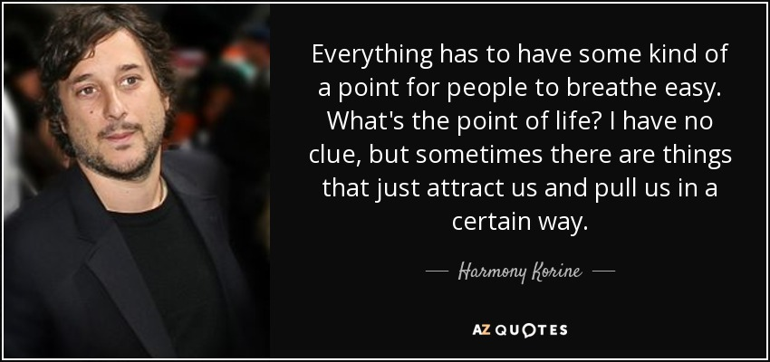 Everything has to have some kind of a point for people to breathe easy. What's the point of life? I have no clue, but sometimes there are things that just attract us and pull us in a certain way. - Harmony Korine