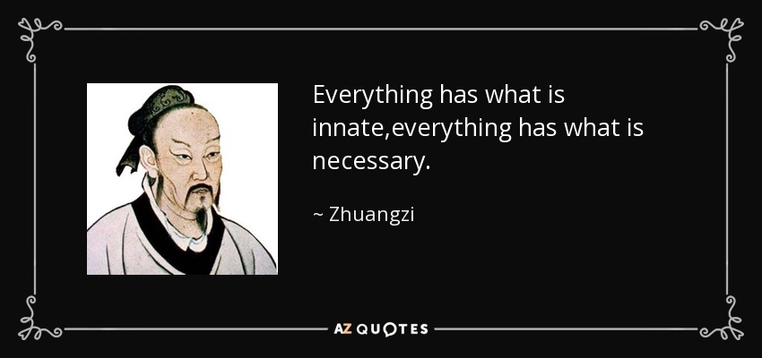 Everything has what is innate,everything has what is necessary. - Zhuangzi