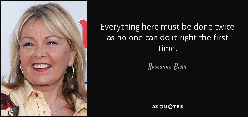 Everything here must be done twice as no one can do it right the first time. - Roseanne Barr