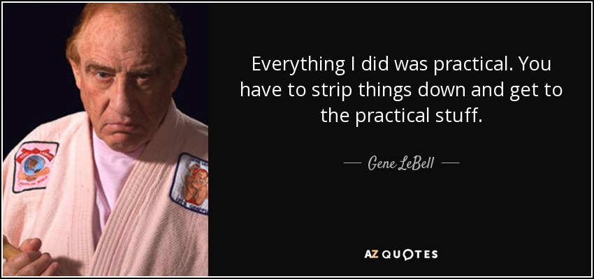 Everything I did was practical. You have to strip things down and get to the practical stuff. - Gene LeBell