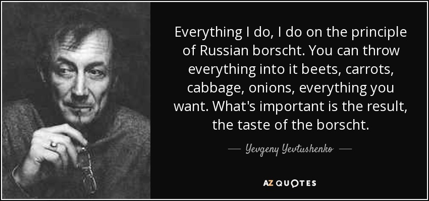 Everything I do, I do on the principle of Russian borscht. You can throw everything into it beets, carrots, cabbage, onions, everything you want. What's important is the result, the taste of the borscht. - Yevgeny Yevtushenko