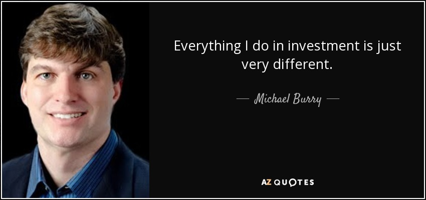 Everything I do in investment is just very different. - Michael Burry