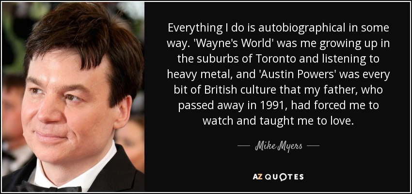 Everything I do is autobiographical in some way. 'Wayne's World' was me growing up in the suburbs of Toronto and listening to heavy metal, and 'Austin Powers' was every bit of British culture that my father, who passed away in 1991, had forced me to watch and taught me to love. - Mike Myers