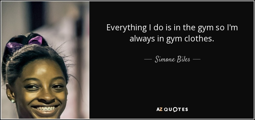 Everything I do is in the gym so I'm always in gym clothes. - Simone Biles