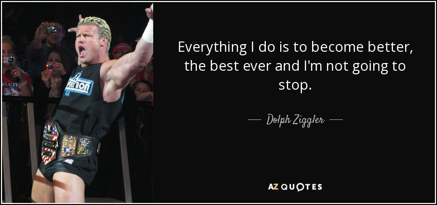 Everything I do is to become better, the best ever and I'm not going to stop. - Dolph Ziggler