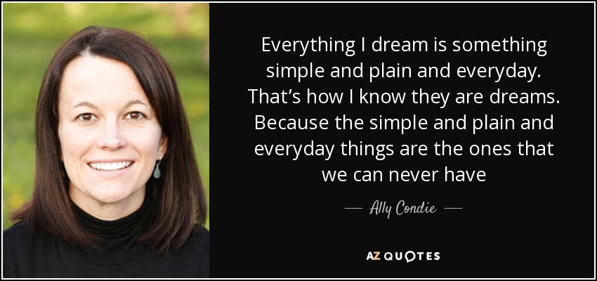 Everything I dream is something simple and plain and everyday. That's how I know they are dreams. Because the simple and plain and everyday things are the ones that we can never have - Ally Condie