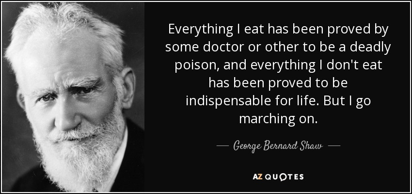 Everything I eat has been proved by some doctor or other to be a deadly poison, and everything I don't eat has been proved to be indispensable for life. But I go marching on. - George Bernard Shaw
