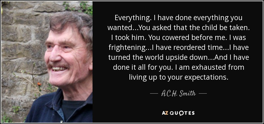 Everything. I have done everything you wanted...You asked that the child be taken. I took him. You cowered before me. I was frightening...I have reordered time...I have turned the world upside down...And I have done it all for you. I am exhausted from living up to your expectations. - A.C.H. Smith