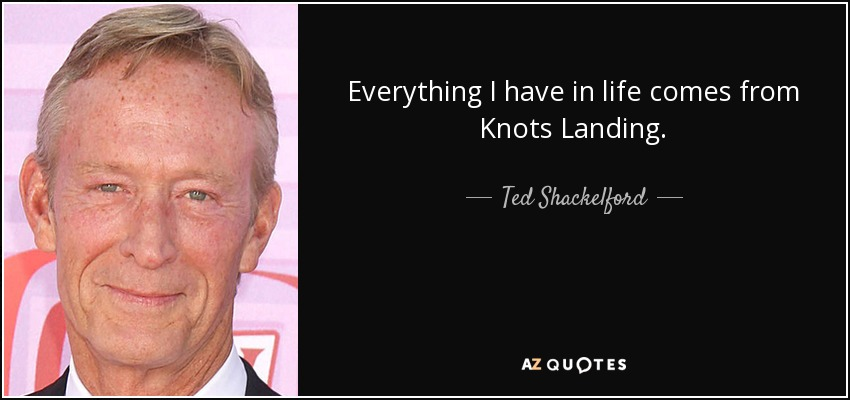 Everything I have in life comes from Knots Landing. - Ted Shackelford