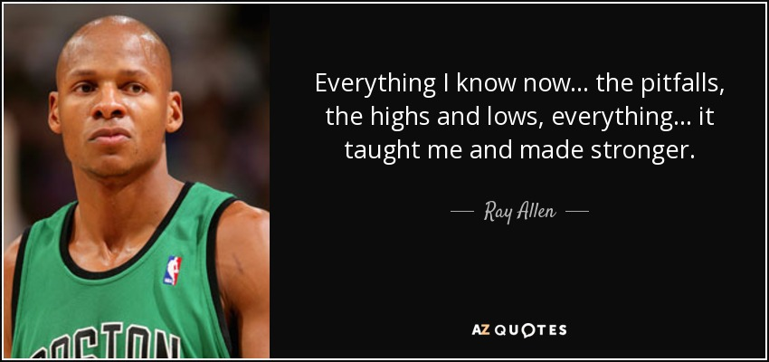 Everything I know now . . . the pitfalls, the highs and lows, everything . . . it taught me and made stronger. - Ray Allen