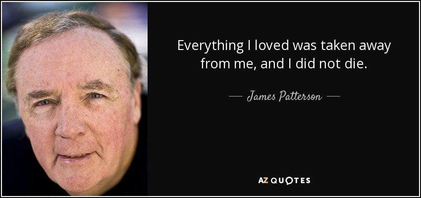 Everything I loved was taken away from me, and I did not die. - James Patterson