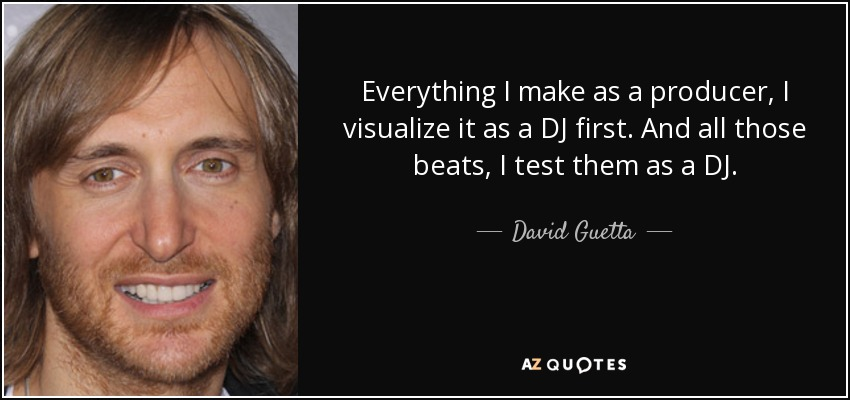 Everything I make as a producer, I visualize it as a DJ first. And all those beats, I test them as a DJ. - David Guetta