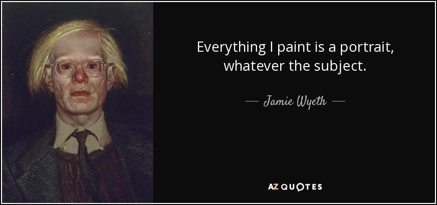 Everything I paint is a portrait, whatever the subject. - Jamie Wyeth