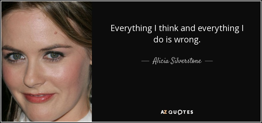 Everything I think and everything I do is wrong. - Alicia Silverstone