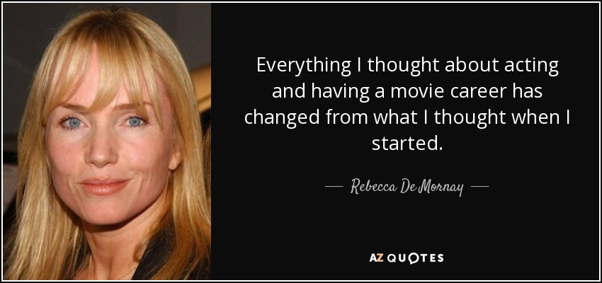 Everything I thought about acting and having a movie career has changed from what I thought when I started. - Rebecca De Mornay