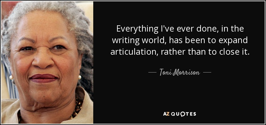 Everything I've ever done, in the writing world, has been to expand articulation, rather than to close it. - Toni Morrison