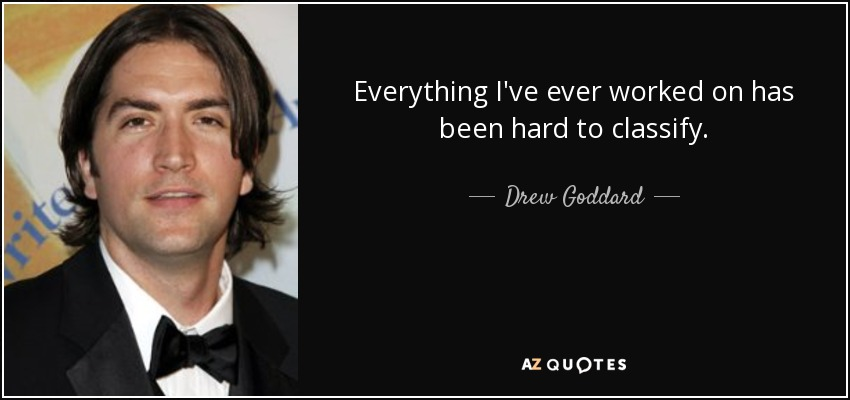Everything I've ever worked on has been hard to classify. - Drew Goddard